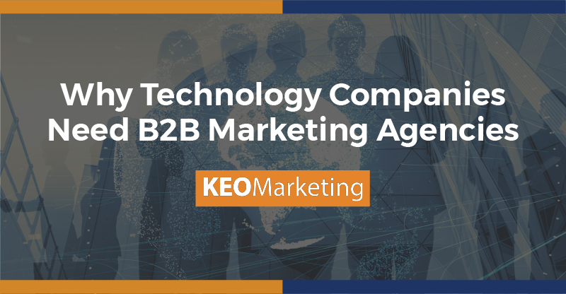 Why Technology Companies Need B2B Marketing Agencies